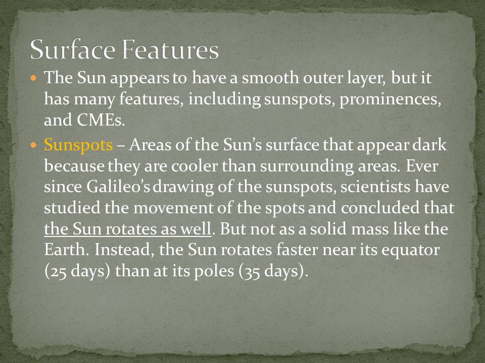Surface Features The Sun appears to have a smooth outer layer, but it has many features, including sunspots, prominences, and CMEs.