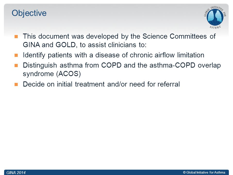 Objective This document was developed by the Science Committees of GINA and GOLD, to assist clinicians to: