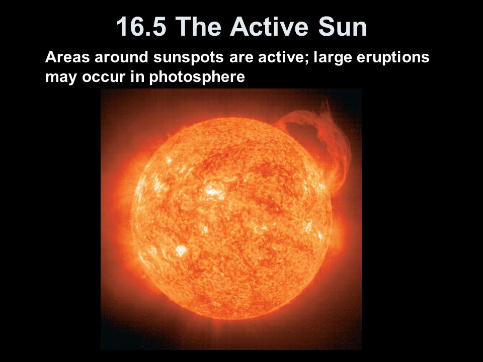 16.5 The Active Sun Areas around sunspots are active; large eruptions may occur in photosphere.