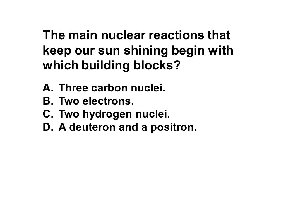 The main nuclear reactions that keep our sun shining begin with which building blocks
