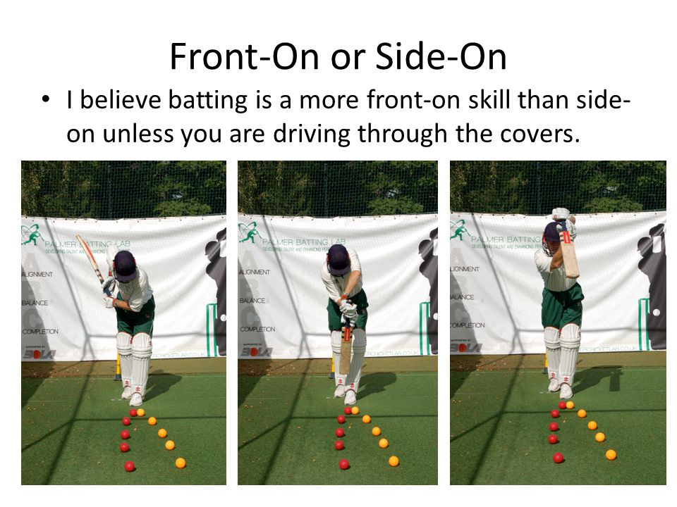 Front-On or Side-On I believe batting is a more front-on skill than side-on unless you are driving through the covers.