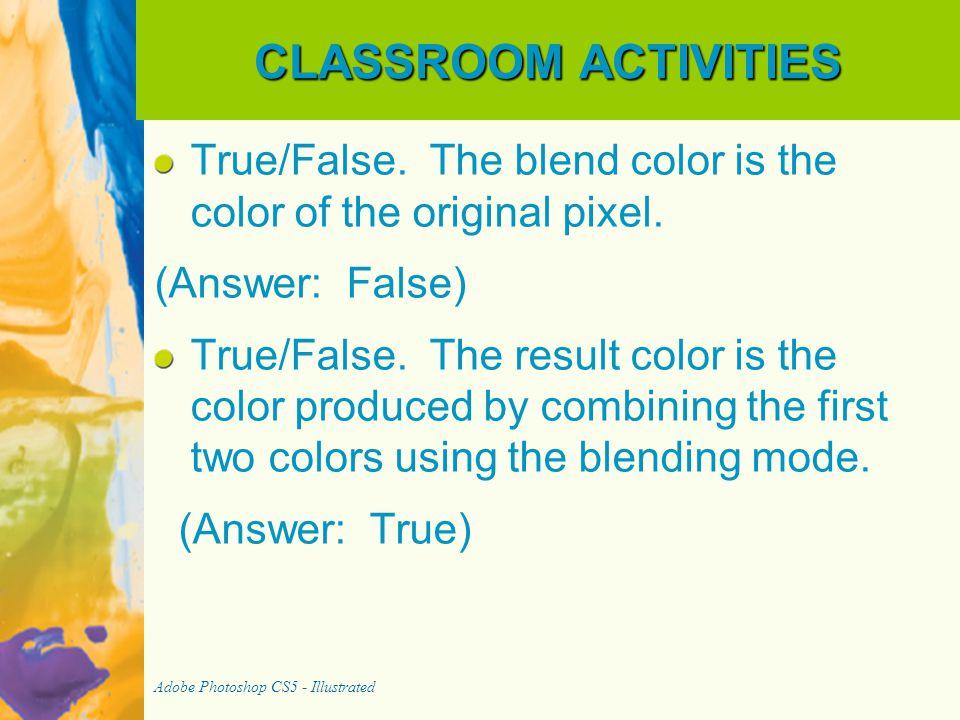 CLASSROOM ACTIVITIES True/False. The blend color is the color of the original pixel. (Answer: False)