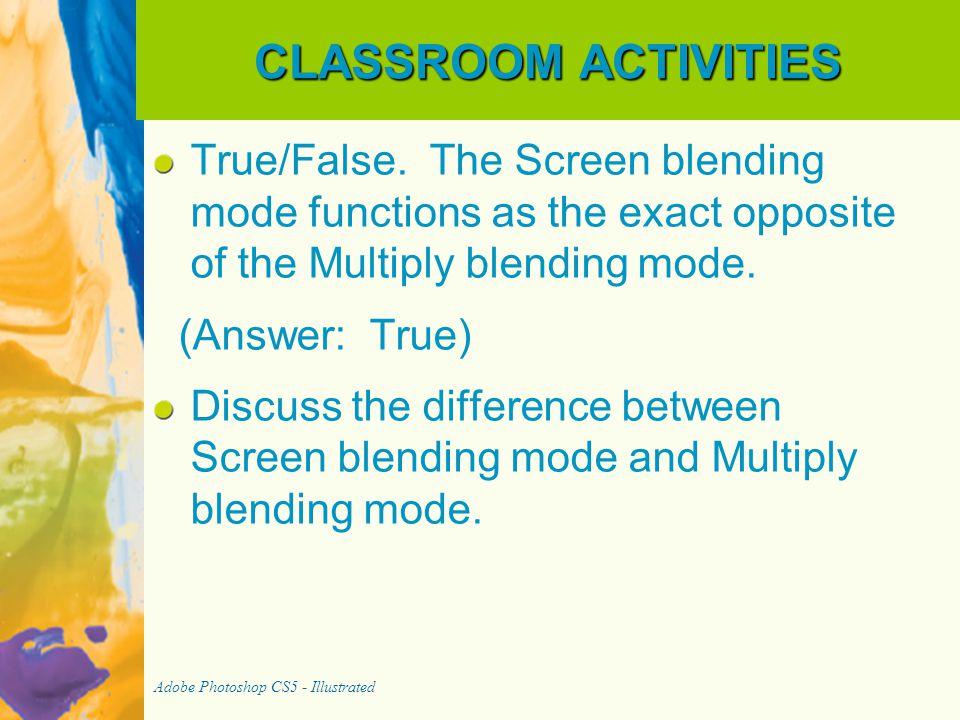 CLASSROOM ACTIVITIES True/False. The Screen blending mode functions as the exact opposite of the Multiply blending mode.