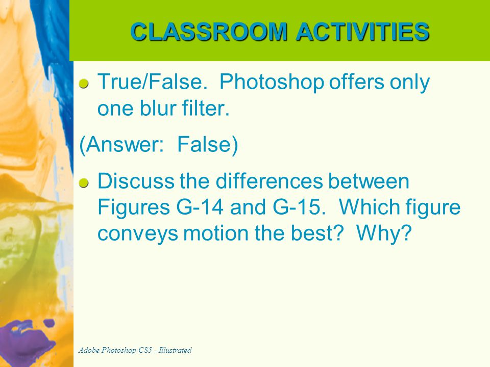 CLASSROOM ACTIVITIES True/False. Photoshop offers only one blur filter. (Answer: False)