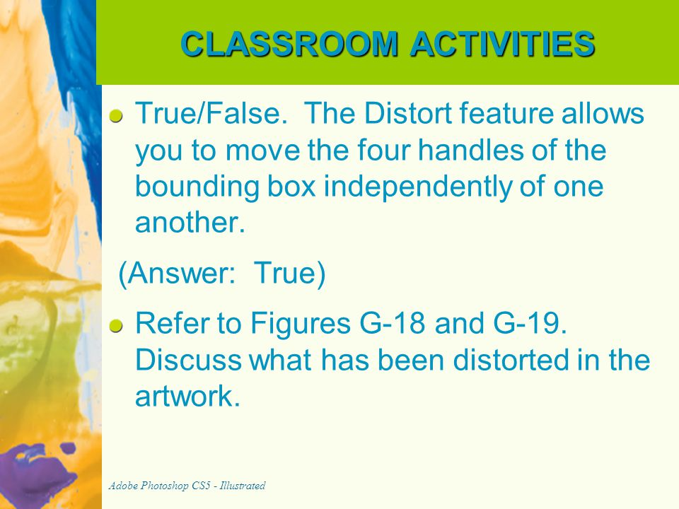 CLASSROOM ACTIVITIES True/False. The Distort feature allows you to move the four handles of the bounding box independently of one another.