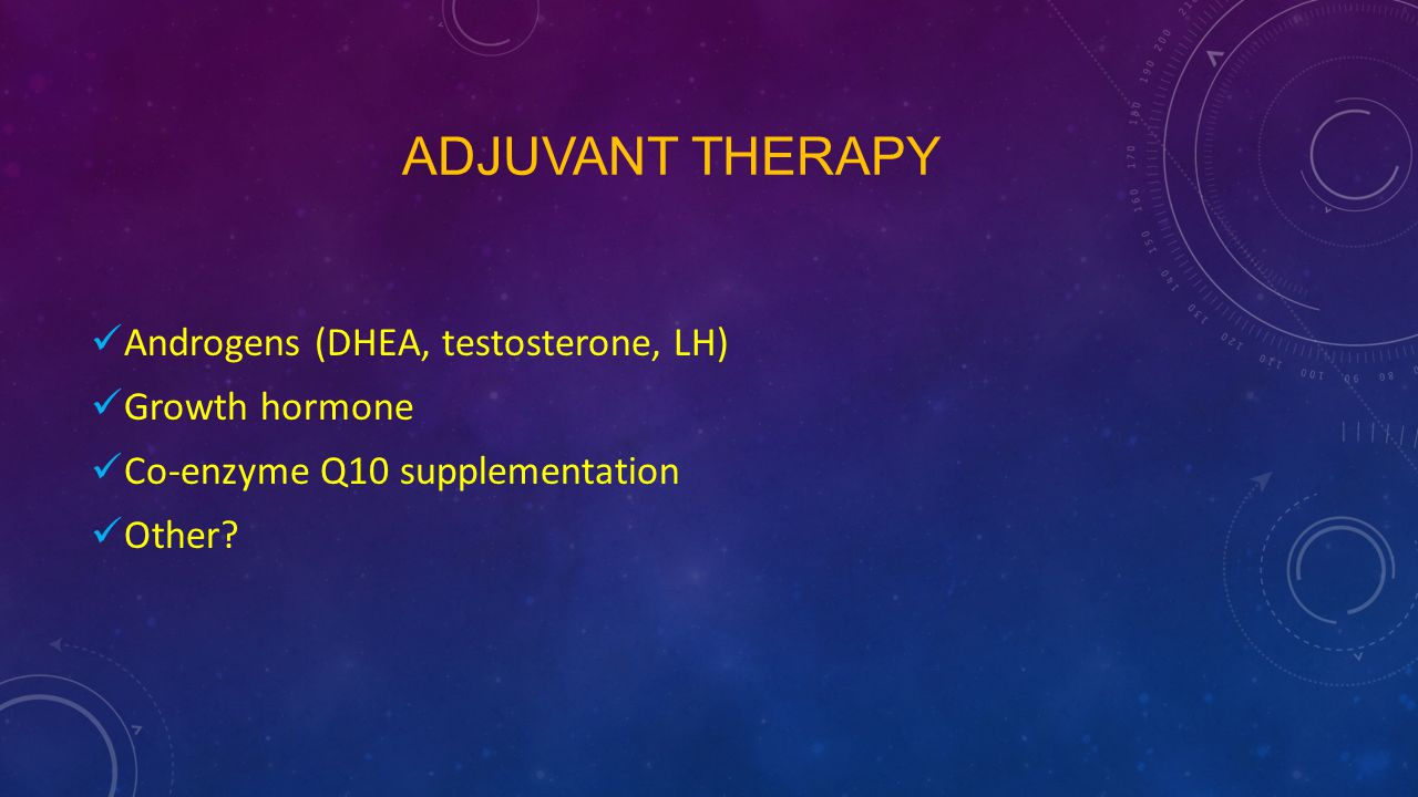 Adjuvant therapy Androgens (DHEA, testosterone, LH) Growth hormone