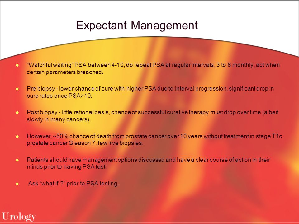 Expectant Management Watchful waiting PSA between 4-10, do repeat PSA at regular intervals, 3 to 6 monthly, act when certain parameters breached.