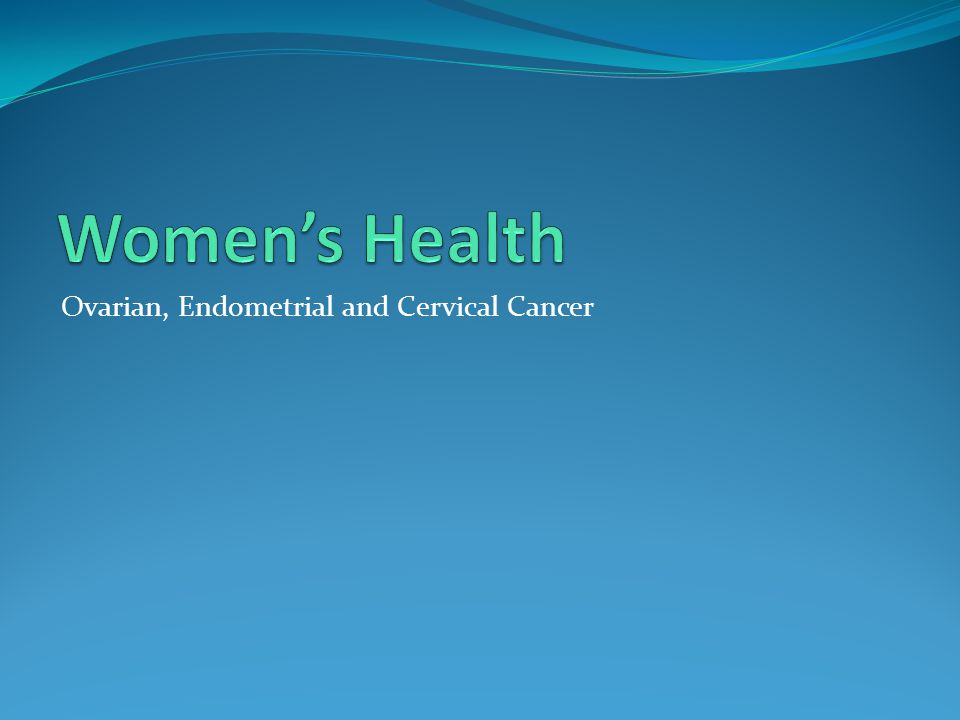 Women's Health Ovarian, Endometrial and Cervical Cancer