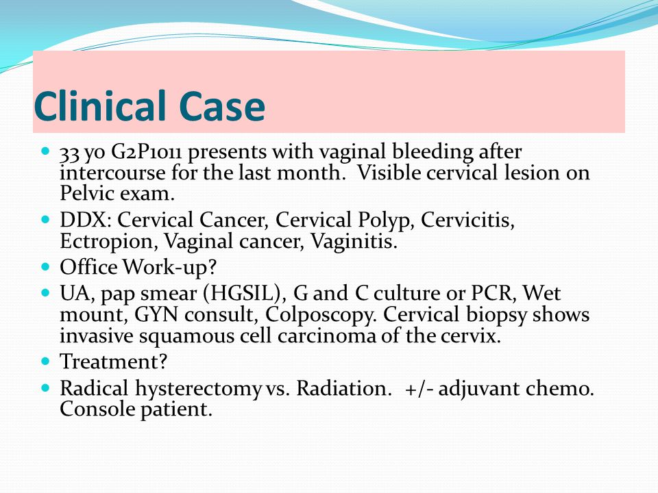 Clinical Case 33 yo G2P1011 presents with vaginal bleeding after intercourse for the last month. Visible cervical lesion on Pelvic exam.