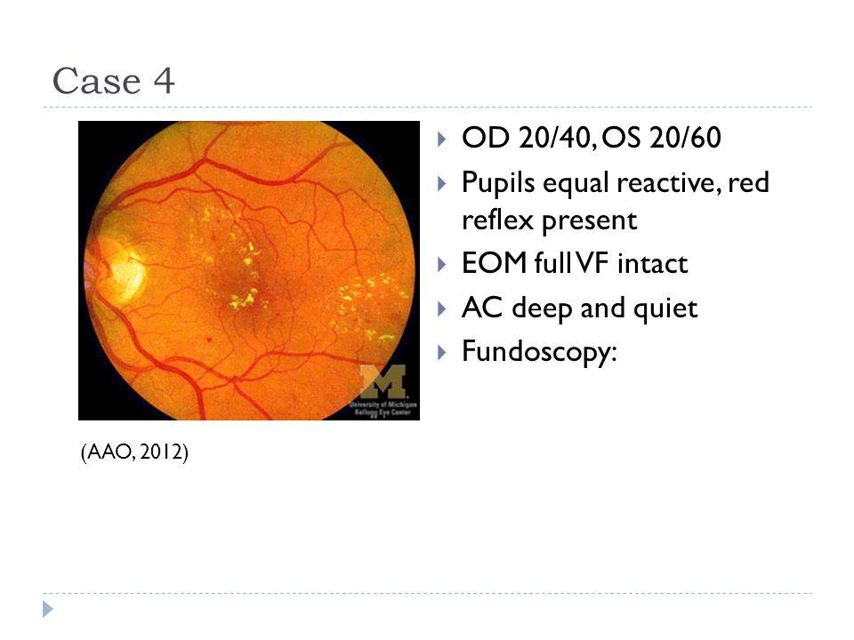 Case 4 OD 20/40, OS 20/60 Pupils equal reactive, red reflex present