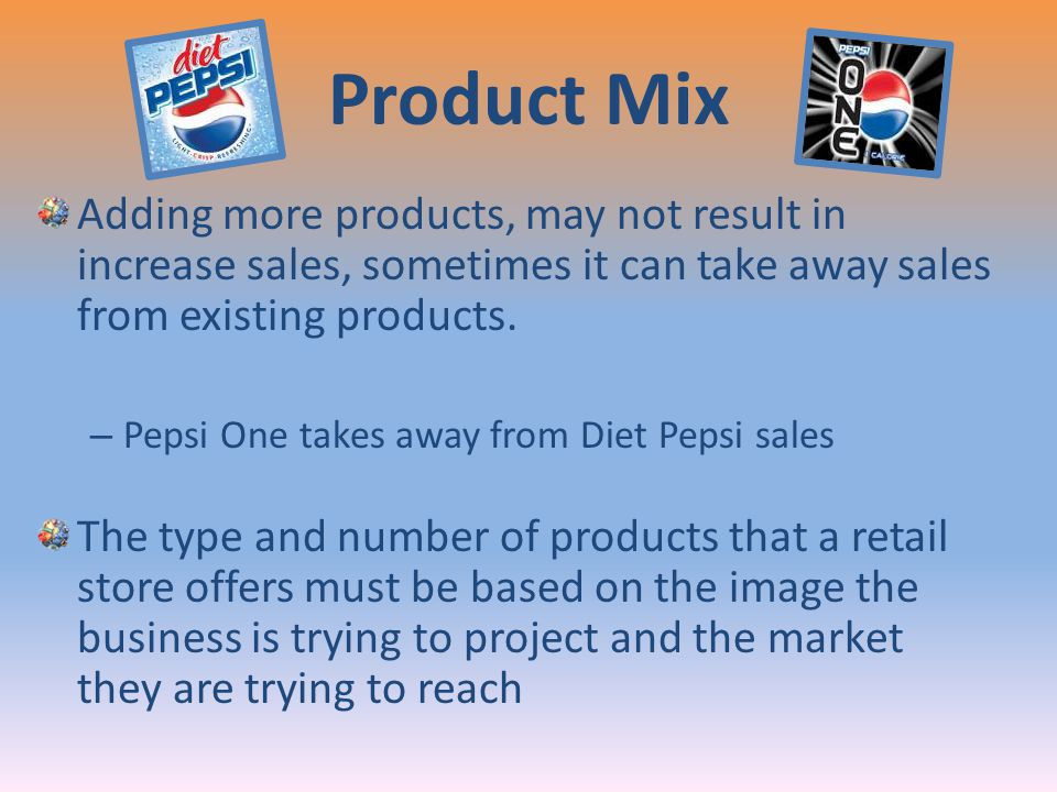 Product Mix Adding more products, may not result in increase sales, sometimes it can take away sales from existing products.