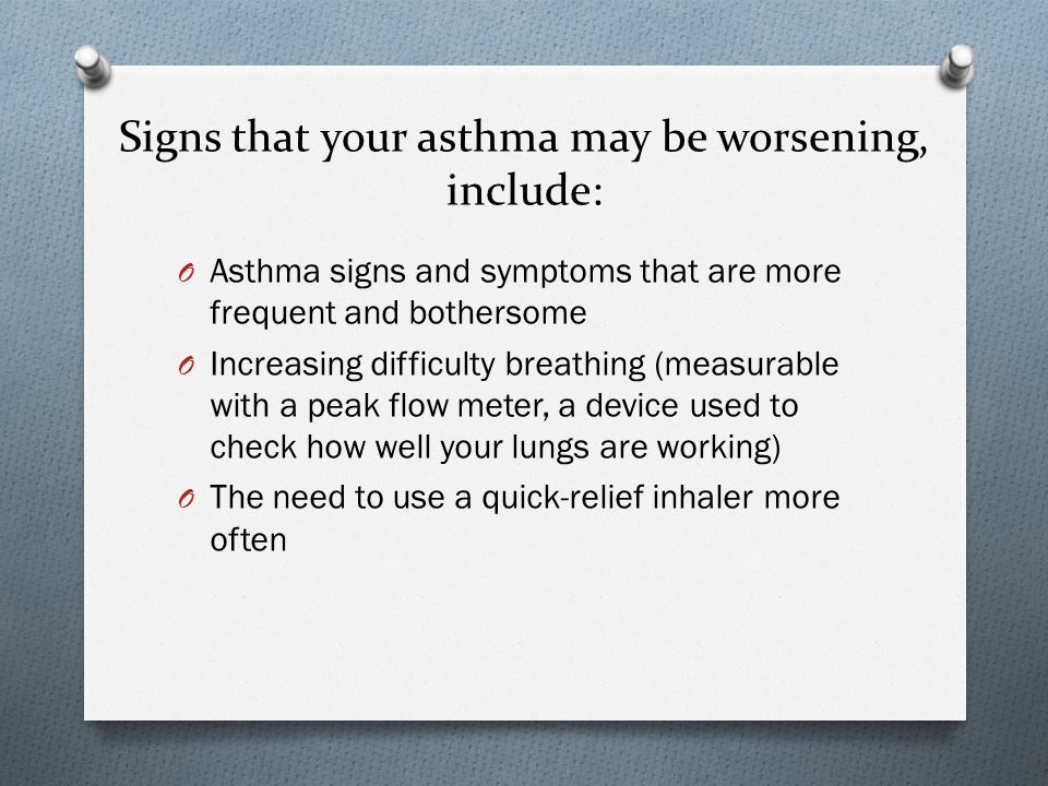 Signs that your asthma may be worsening, include: