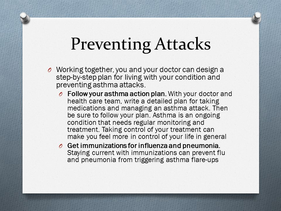 Preventing Attacks Working together, you and your doctor can design a step-by-step plan for living with your condition and preventing asthma attacks.