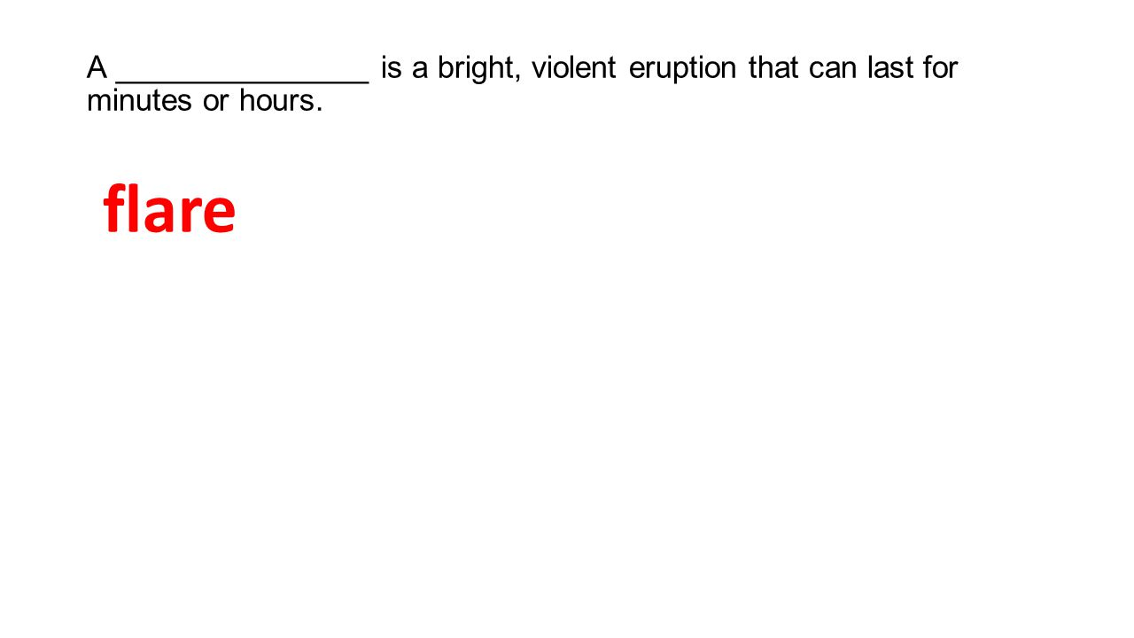 A _______________ is a bright, violent eruption that can last for minutes or hours.
