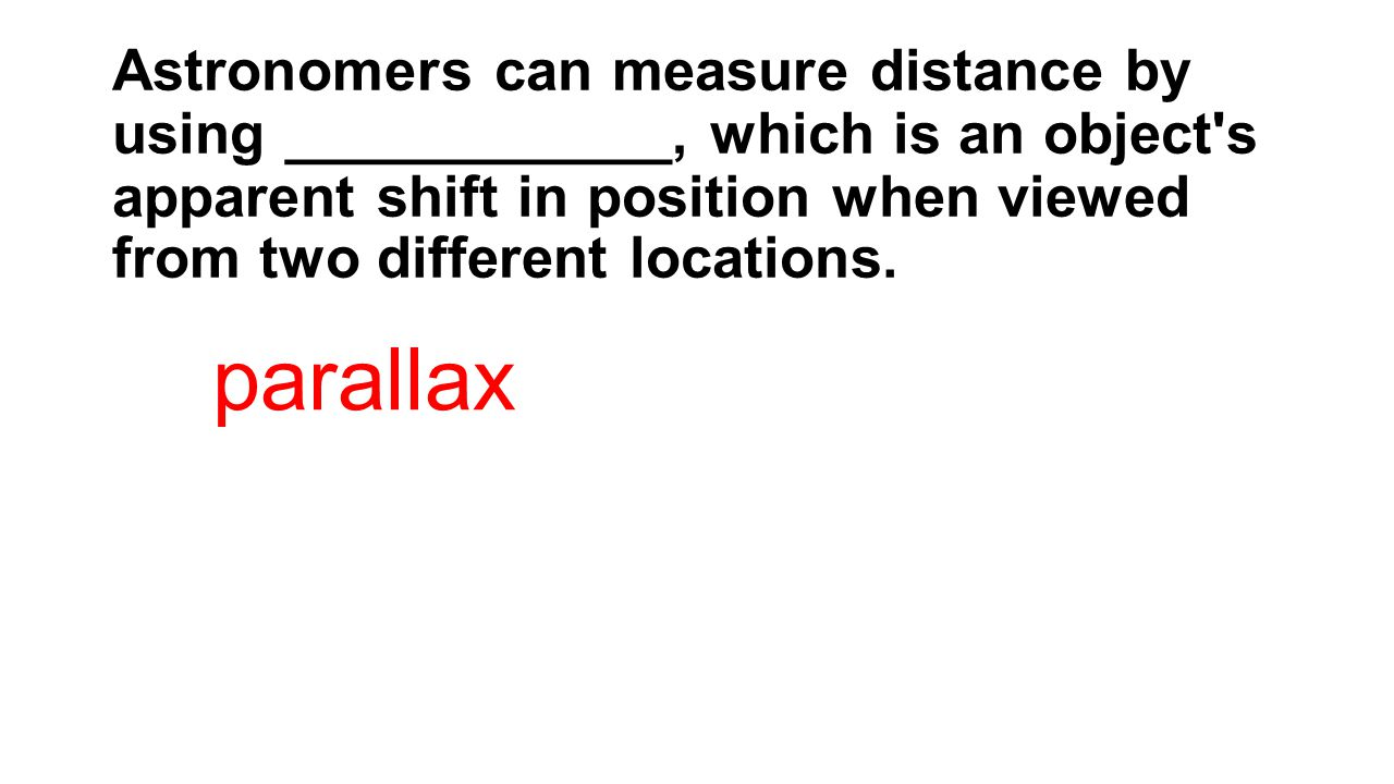 Astronomers can measure distance by using ____________, which is an object s apparent shift in position when viewed from two different locations.