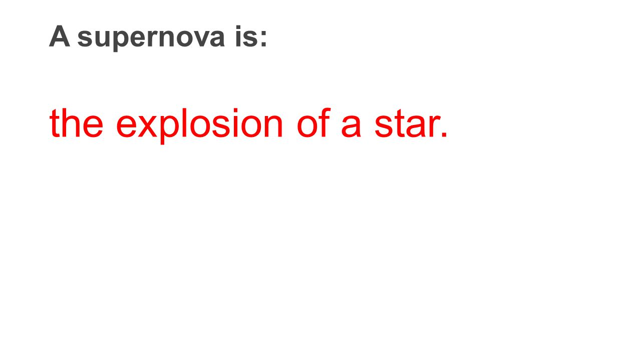 A supernova is: the explosion of a star.