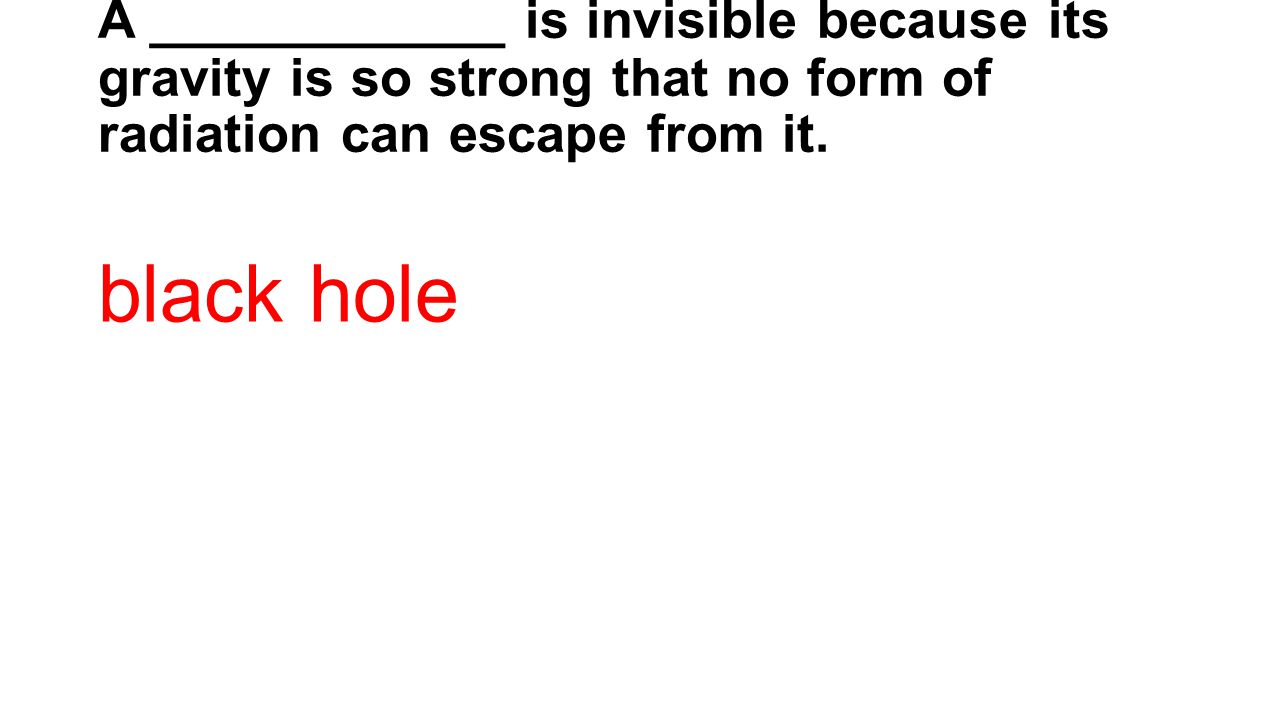 A ____________ is invisible because its gravity is so strong that no form of radiation can escape from it.