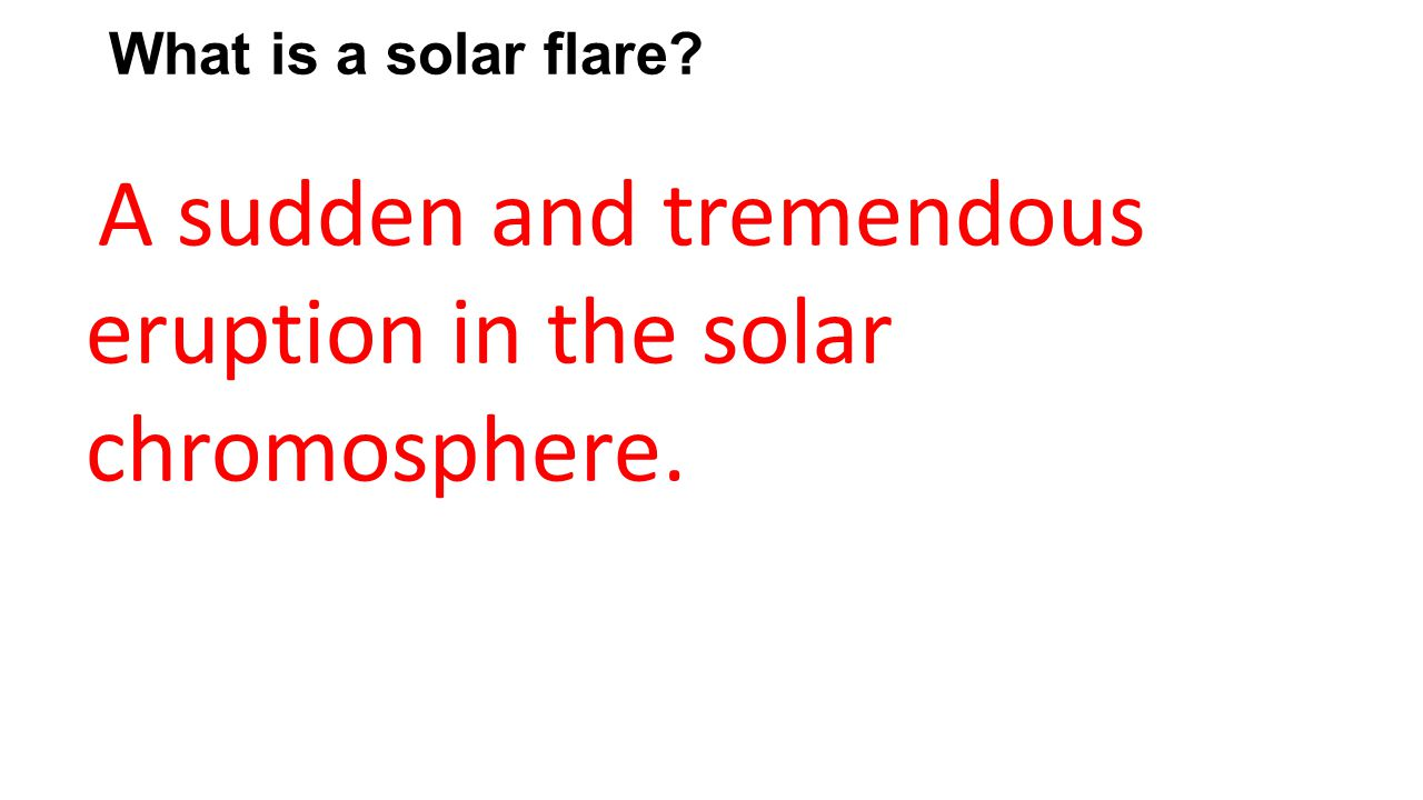What is a solar flare A sudden and tremendous eruption in the solar chromosphere.