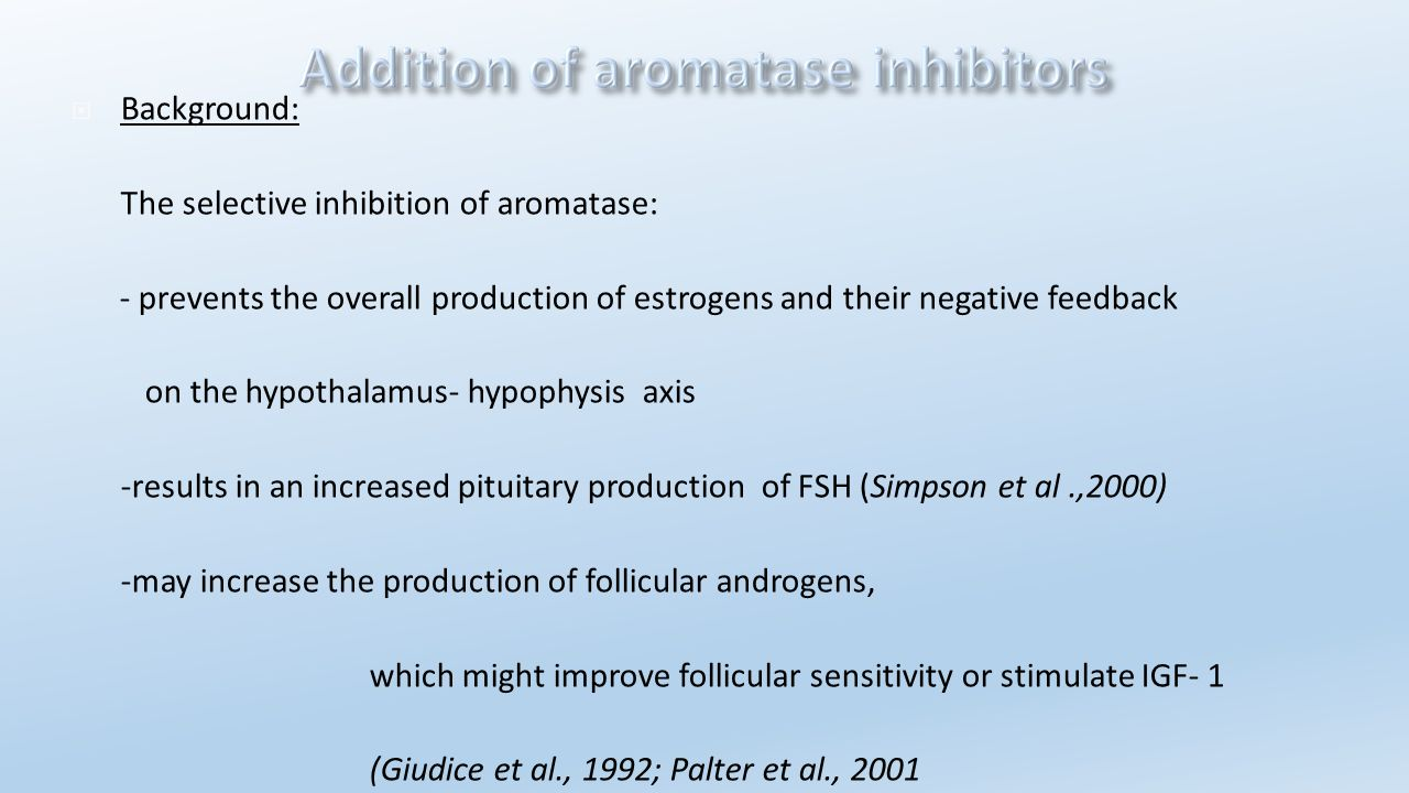 Background: The selective inhibition of aromatase: - prevents the overall production of estrogens and their negative feedback.