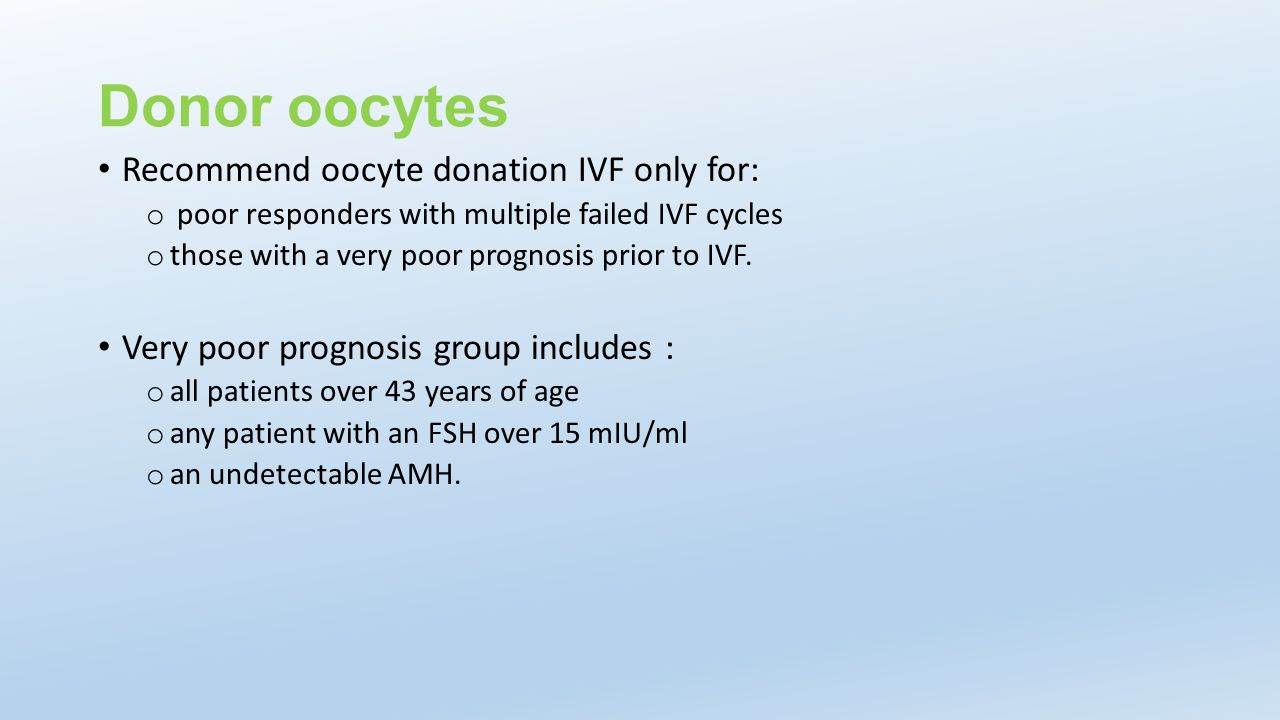 Donor oocytes Recommend oocyte donation IVF only for: