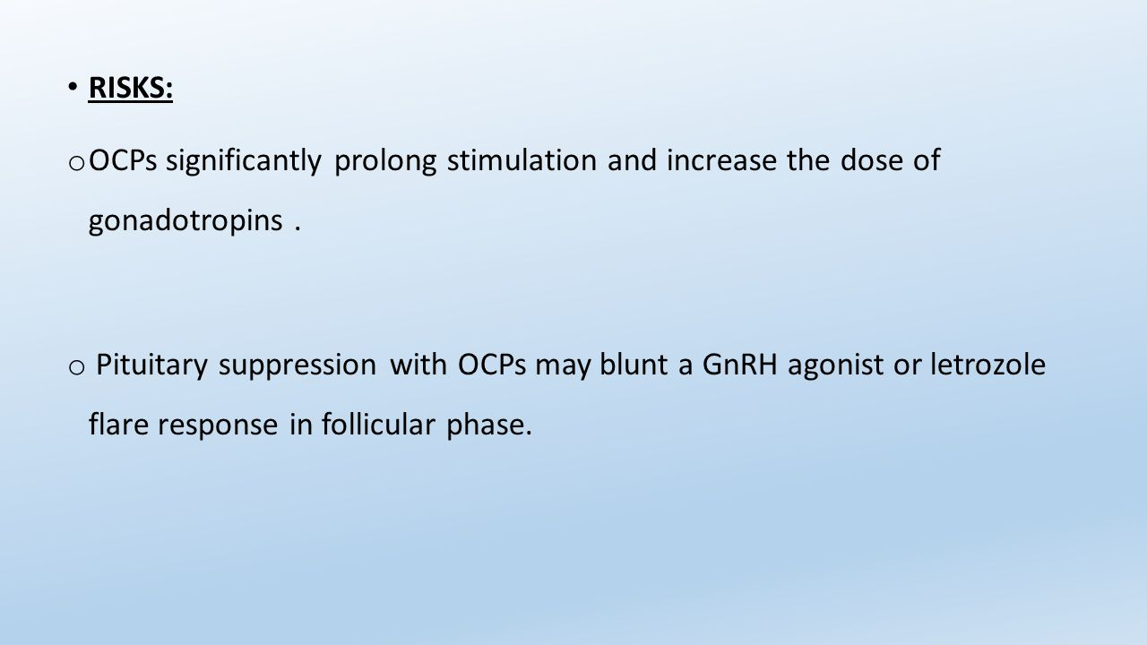 RISKS: OCPs significantly prolong stimulation and increase the dose of gonadotropins .