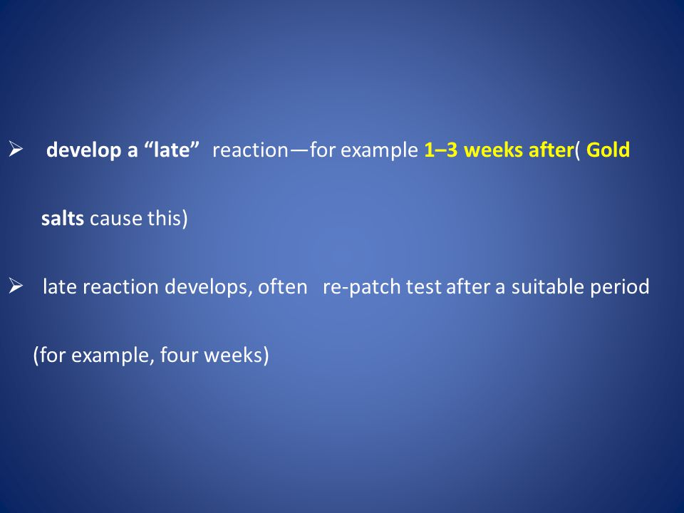 develop a late reaction—for example 1–3 weeks after( Gold salts cause this)