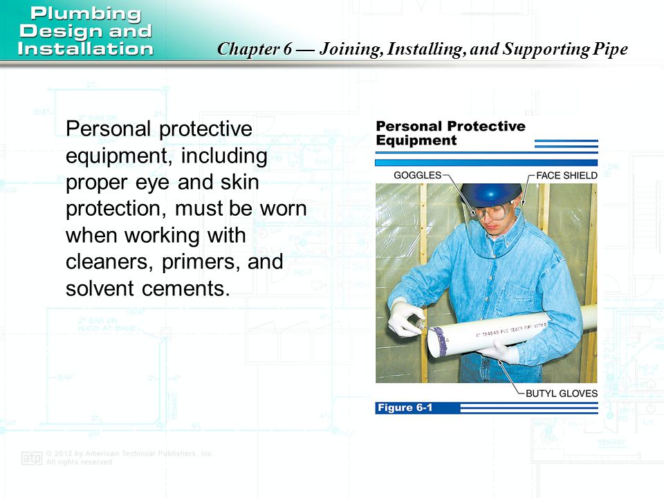 Personal protective equipment, including proper eye and skin protection, must be worn when working with cleaners, primers, and solvent cements.