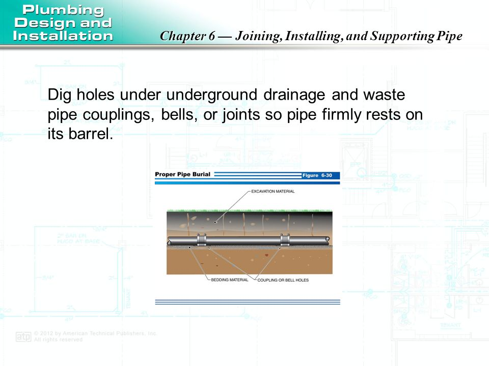 Dig holes under underground drainage and waste pipe couplings, bells, or joints so pipe firmly rests on its barrel.