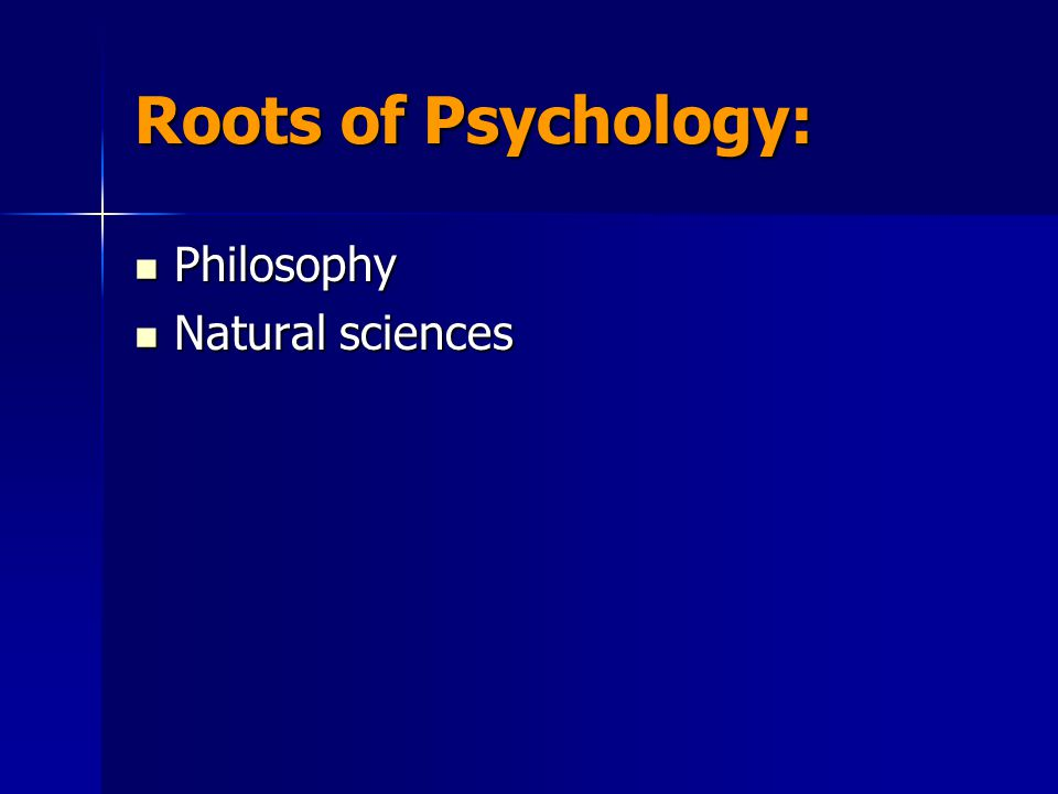 Roots of Psychology: Philosophy Natural sciences