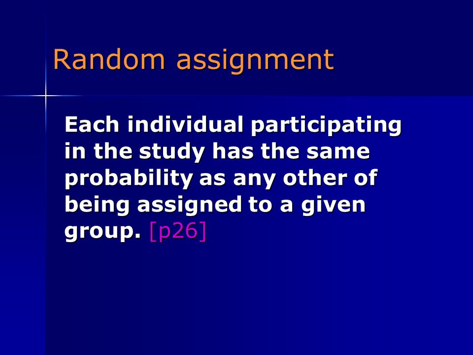 Random assignment Each individual participating in the study has the same probability as any other of being assigned to a given group.