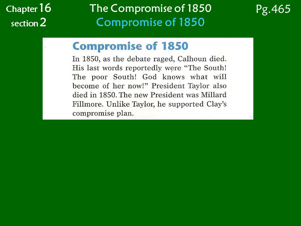 Chapter 16 section 2 The Compromise of 1850 Compromise of 1850 Pg.465