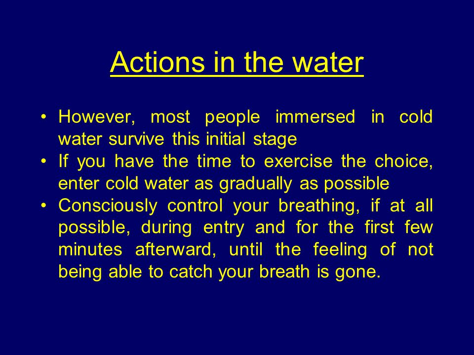 Actions in the water However, most people immersed in cold water survive this initial stage.