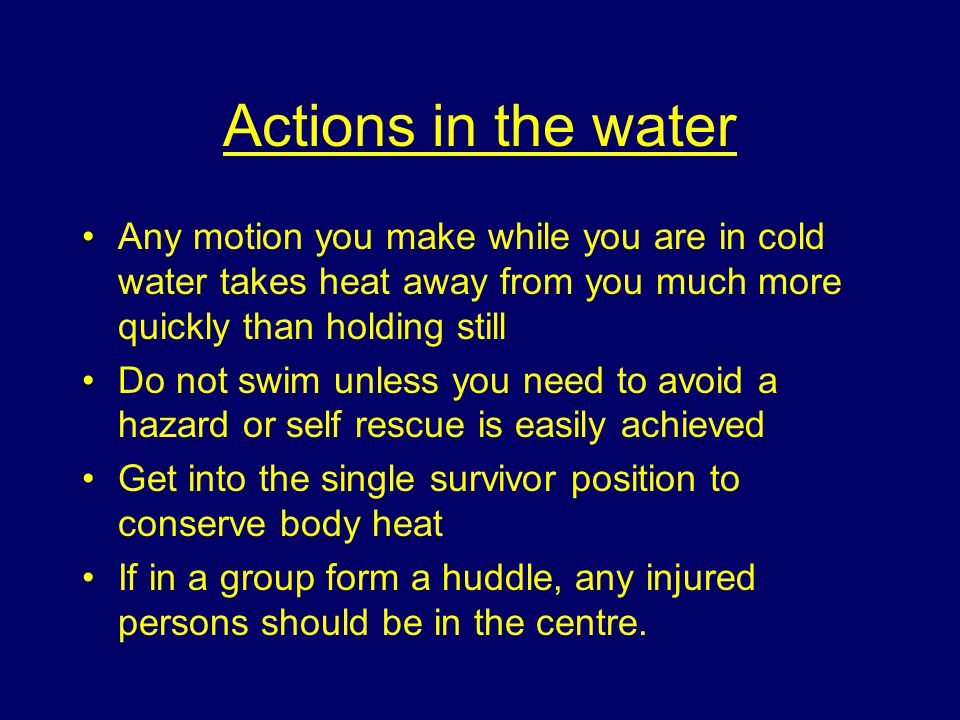 Actions in the water Any motion you make while you are in cold water takes heat away from you much more quickly than holding still.