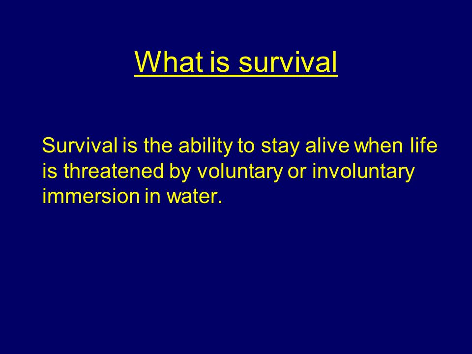 What is survival Survival is the ability to stay alive when life is threatened by voluntary or involuntary immersion in water.