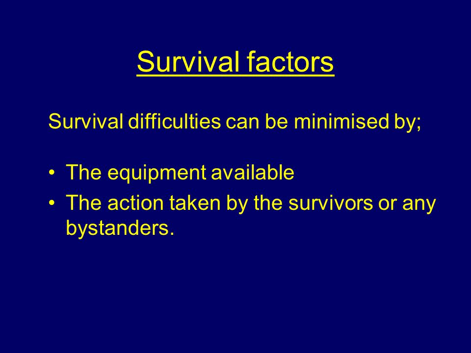 Survival factors Survival difficulties can be minimised by;