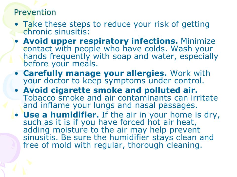 Prevention Take these steps to reduce your risk of getting chronic sinusitis: