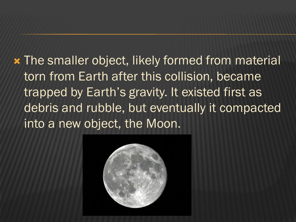 The smaller object, likely formed from material torn from Earth after this collision, became trapped by Earth's gravity.