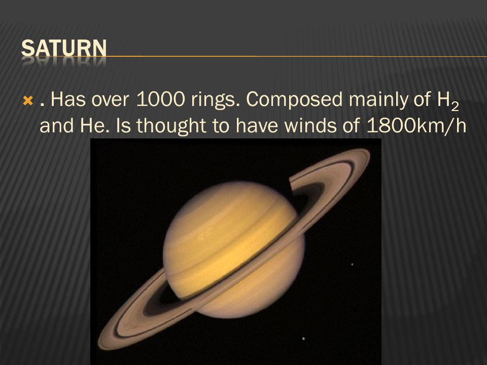 Saturn . Has over 1000 rings. Composed mainly of H2 and He. Is thought to have winds of 1800km/h