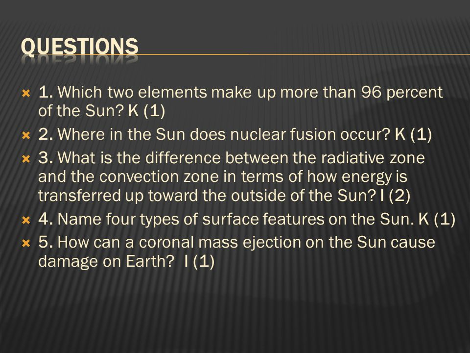 Questions 1. Which two elements make up more than 96 percent of the Sun K (1) 2. Where in the Sun does nuclear fusion occur K (1)