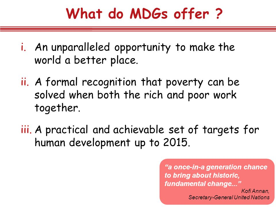 What do MDGs offer An unparalleled opportunity to make the world a better place.