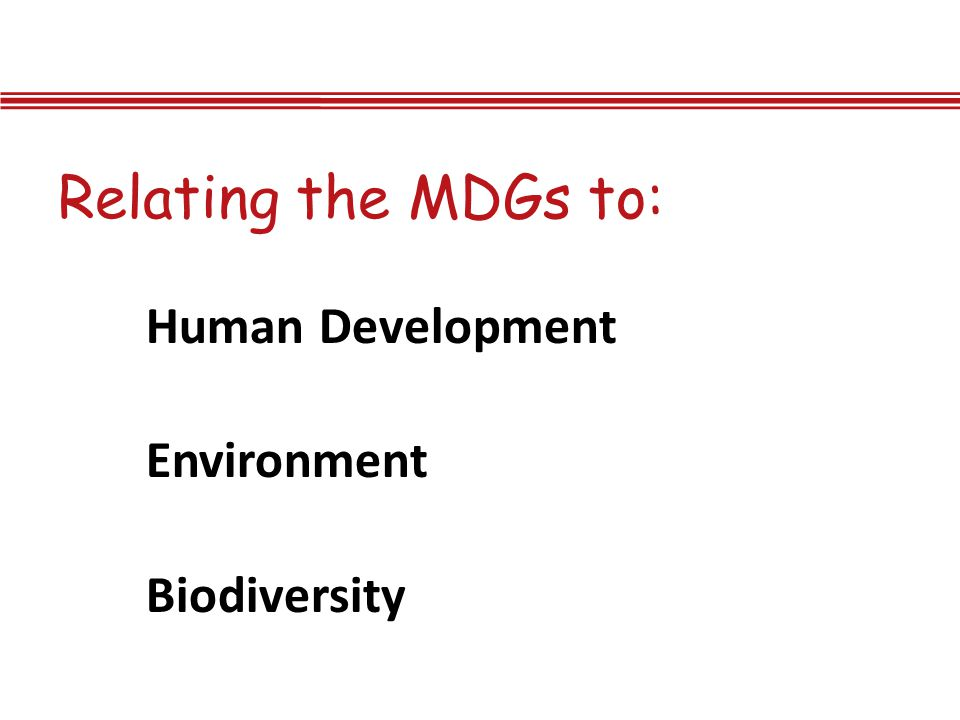 Relating the MDGs to: Human Development Environment Biodiversity