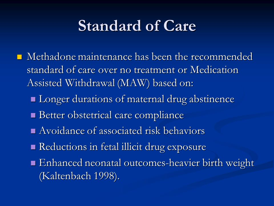 Standard of Care Methadone maintenance has been the recommended standard of care over no treatment or Medication Assisted Withdrawal (MAW) based on: