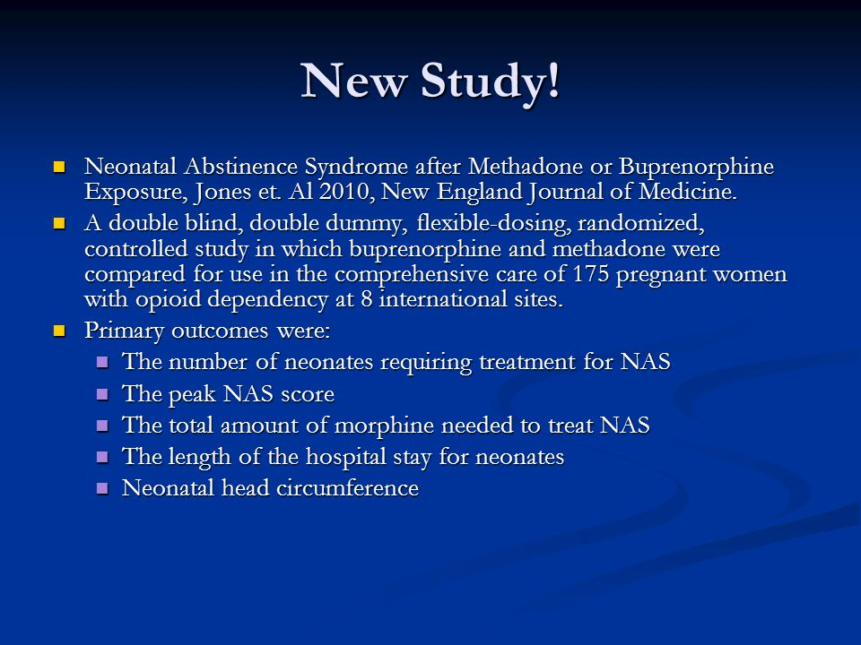 New Study! Neonatal Abstinence Syndrome after Methadone or Buprenorphine Exposure, Jones et. Al 2010, New England Journal of Medicine.