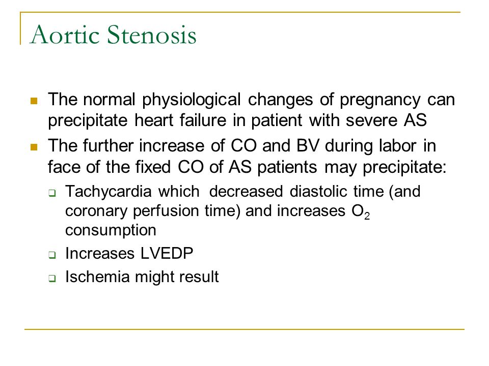 Aortic Stenosis The normal physiological changes of pregnancy can precipitate heart failure in patient with severe AS.