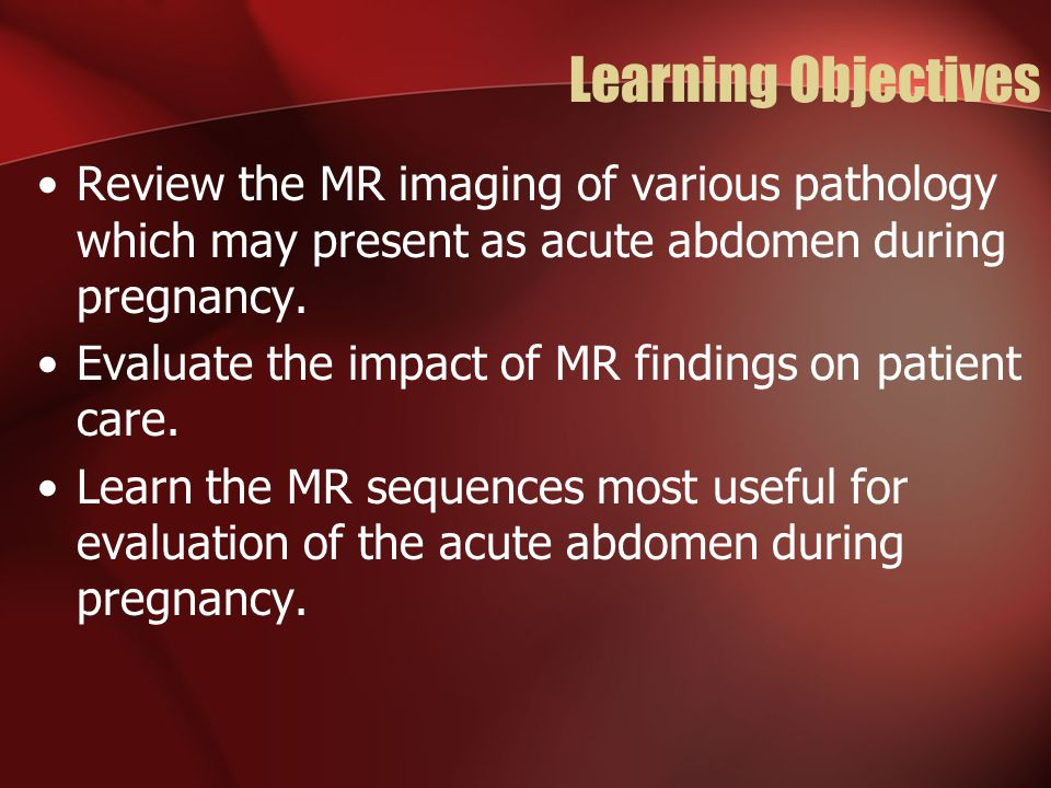 Learning Objectives Review the MR imaging of various pathology which may present as acute abdomen during pregnancy.