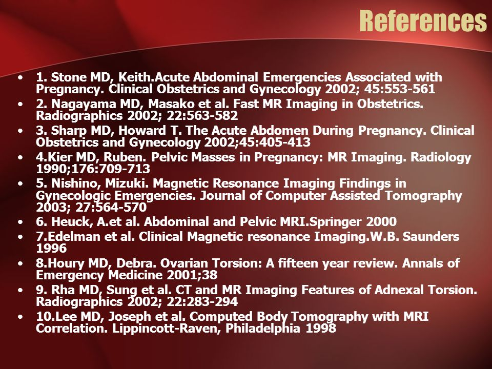 References 1. Stone MD, Keith.Acute Abdominal Emergencies Associated with Pregnancy. Clinical Obstetrics and Gynecology 2002; 45:553-561.
