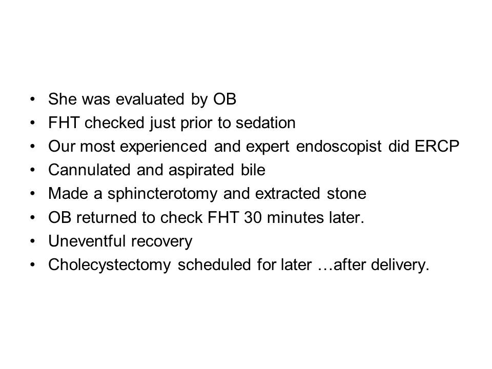 She was evaluated by OB FHT checked just prior to sedation. Our most experienced and expert endoscopist did ERCP.