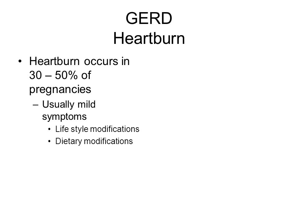 GERD Heartburn Heartburn occurs in 30 – 50% of pregnancies