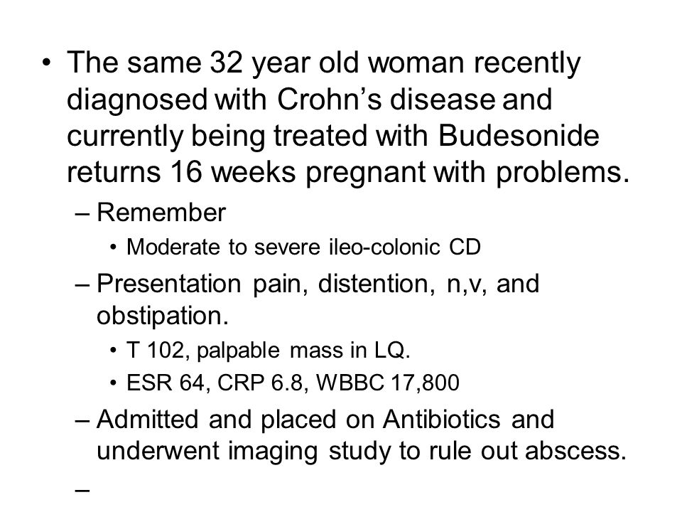 The same 32 year old woman recently diagnosed with Crohn's disease and currently being treated with Budesonide returns 16 weeks pregnant with problems.