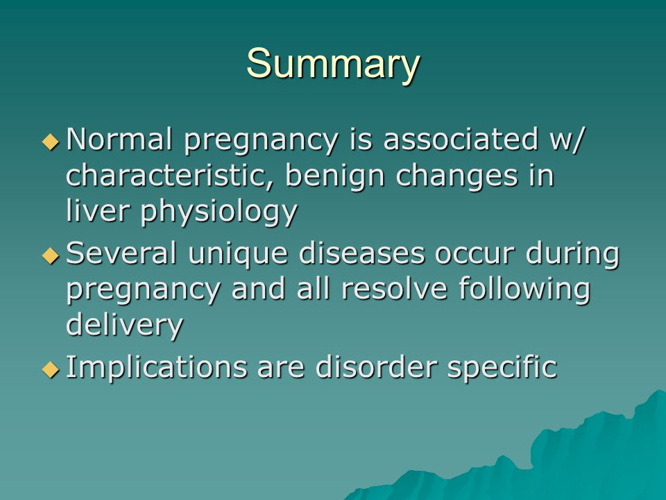 Summary Normal pregnancy is associated w/ characteristic, benign changes in liver physiology.